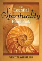 The Essential Spirituality Handbook ebook by Wright, Wendy M.