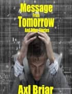 Message From Tomorrow and Other Stories ebook by Axl Briar