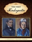 The First Kindergarten - (Friedrich Wilhelm August Froebel & Baroness Bertha Marie Von Marenholtz-Buelow) ebook by J (Johannes) Froebel-Parker