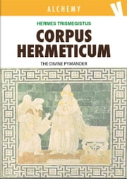 Corpus Hermeticum - The Divine Pymander ebook by Hermes Trismegistus,John Everard