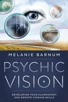 Psychic Vision - Developing Your Clairvoyant and Remote Viewing Skills ebook by Melanie Barnum