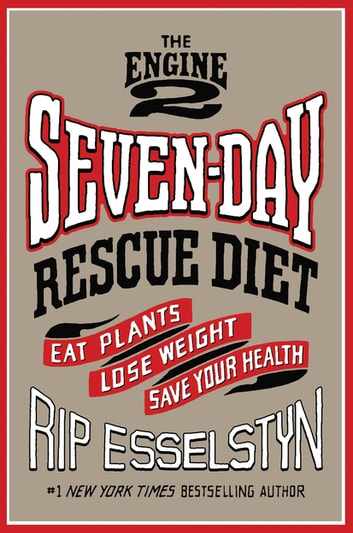 The Engine 2 Seven-Day Rescue Diet - Eat Plants, Lose Weight, Save Your Health ebook by Rip Esselstyn