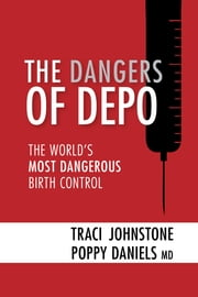 THE DANGERS OF DEPO - The World's Most Dangerous Birth Control ebook by Traci Johnstone, Poppy Daniels, MD