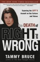 The Death of Right and Wrong - Exposing the Left's Assault on Our Culture and Values eBook by Tammy Bruce