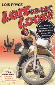 Lois on the Loose - One Woman, One Motorbike, 20,000 Miles across the Americas ebook by Lois Pryce