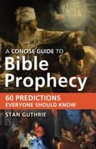 A Concise Guide to Bible Prophecy - 60 Predictions Everyone Should Know ebook by Stan Guthrie