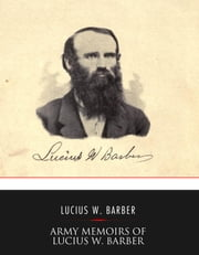 "Army Memoirs of Lucius W. Barber, Company ""D,"" 15th Illinois Volunteer Infantry - May 24, 1861, to Sept. 30, 1865 ebook by Lucius W. Barber"
