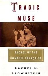 Tragic Muse - Rachel of the Comedie-Francaise ebook by Rachel Brownstein