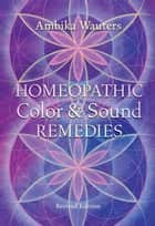 Homeopathic Color and Sound Remedies, Rev ebook by Ambika Wauters