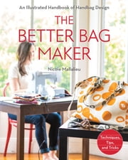 The Better Bag Maker - An Illustrated Handbook of Handbag Design • Techniques, Tips, and Tricks ebook by Nicole Mallalieu