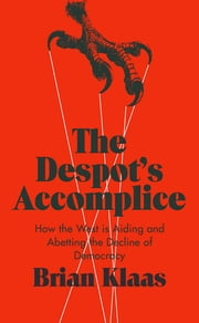 The Despot's Accomplice - How the West is Aiding and Abetting the Decline of Democracy ebook by Brian Klaas