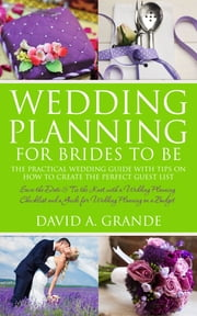 Wedding Planning for Brides to Be: The Complete Guide for That Special Day: The Practical Guide with Tips on How to Create the Perfect Guest List - Save the Date & Tie the Knot with a Wedding Planning Checklist and a Guide for Wedding Planning on a Budget ebook by David Grande