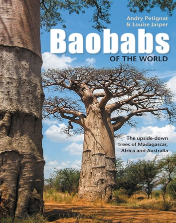Baobabs of the World - The upside-down trees of Madagascar, Africa and Australia ebook by Andry Petignat,Louise Jasper