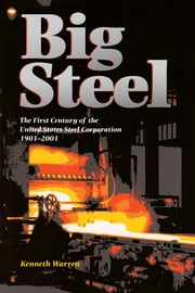 Big Steel - The First Century of the United States Steel Corporation 1901-2001 ebook by Kenneth Warren