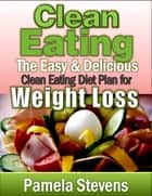 Clean Eating: The Easy and Delicious Clean Eating Diet Plan for Weight Loss ebook by Pamela Stevens