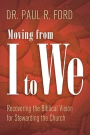 Moving from I to We - Recovering the Biblical Vision for Stewarding the Church ebook by Paul Ford
