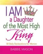 I Am a Daughter of the Most High King - 30 Daily Declarations for Women eBook by Babbie Mason