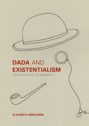 Dada and Existentialism - The Authenticity of Ambiguity ebook by Elizabeth Benjamin