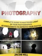 Photography: Complete Guide to Mastering Light in Your Photography: 48 Simple Ways To Improve Your Photos. ebook by Jacob Hill