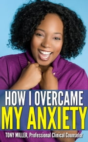 How I Overcame My Anxiety ebook by Tony Miller