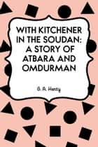 With Kitchener in the Soudan: A Story of Atbara and Omdurman ebook by G. A. Henty