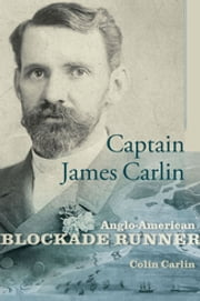Captain James Carlin - Anglo-American Blockade Runner ebook by Colin Carlin,William N. Still Jr.