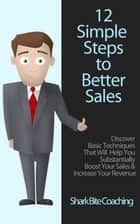 12 Simple Steps to Better Sales - Discover Basic Techniques That will Help You Substantially Boost Your Sales & Increase Your Revenue ebook by Cassandra Fenyk