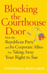 Blocking the Courthouse Door - How the Republican Party and Its Corporate Allies Are Taking Away Your Right to Sue ebook by Stephanie Mencimer