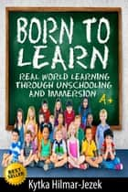 Born To Learn: Real World Learning Through Unschooling and Immersion ebook by Kytka Hilmar-Jezek