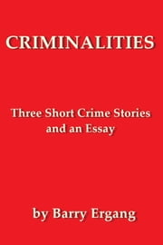 Criminalities: Three Short Crime Stories and an Essay ebook by Barry Ergang