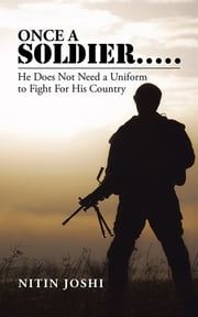 Once a Soldier . . . . . - He Does Not Need a Uniform to Fight For His Country ebook by Nitin Joshi