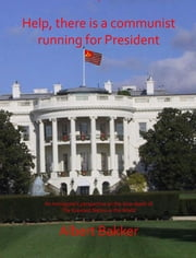 Help, There is a Communist running for President!!! ebook by Albert Bakker