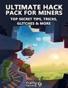 Ultimate Hack Pack for Miners - Top Secret Tips, Tricks, Glitches & More: (An Unofficial Minecraft Book) ebook by Crafty Publishing