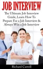 Job Interview: The Ultimate Job Interview Guide, Learn How To Prepare For a Job Interview & Always Win a Job Interview ebook by Richard Carroll