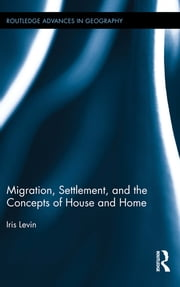 Migration, Settlement, and the Concepts of House and Home ebook by Iris Levin