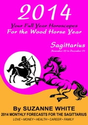 2014 Sagittarius Your Full Year Horoscopes For The Wood Horse Year ebook by Suzanne White