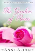The Garden of Roses: A Pride and Prejudice Variation ebook by Anne Arden