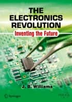 The Electronics Revolution - Inventing the Future ebook by J.B. Williams