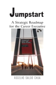 Jumpstart - A Strategic Roadmap for the Career Executive ebook by Rogelio Saldo Chua