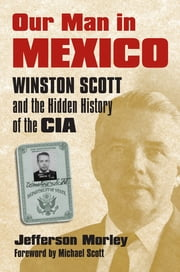 Our Man in Mexico - Winston Scott and the Hidden History of the CIA ebook by Jefferson Morley