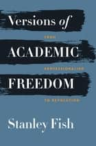 Versions of Academic Freedom - From Professionalism to Revolution ebook by Stanley Fish