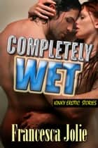 Completely Wet: Kinky Erotic Stories For Women ebook by Francesca Jolie