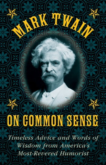 Mark Twain on Common Sense - Timeless Advice and Words of Wisdom from America's Most-Revered Humorist ebook by Mark Twain