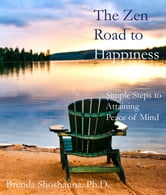 The Zen Road to Happiness: Simple Steps to Attaining Peace of Mind ebook by Brenda Shoshanna