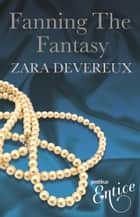 Fanning The Fantasy - An X Libris Novel About One Woman's Sexual Discovery, XXX Awakening and Empowerment ebook by Zara Devereux
