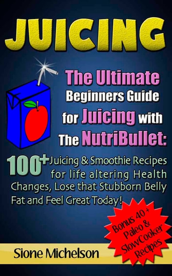 Juicing: The Ultimate Beginners Guide for Juicing with the NutriBullet: 100 + Juicing and Smoothie Recipes for Life altering Health Changes, Lose that Stubborn Belly Fat and Feel Great Today ebooks by Sione Michelson