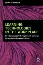 Learning Technologies in the Workplace - How to Successfully Implement Learning Technologies in Organizations ebook by Donald H Taylor