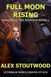 Full Moon Rising (Master of The Mansion Book 5) ebook by Alex Stoutwood