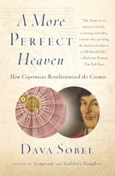 A More Perfect Heaven - How Copernicus Revolutionized the Cosmos ebook by Dava Sobel