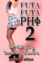 Futa Futa Phi 2: Servicing My Sorority Sisters ebook by Penelope Wilson